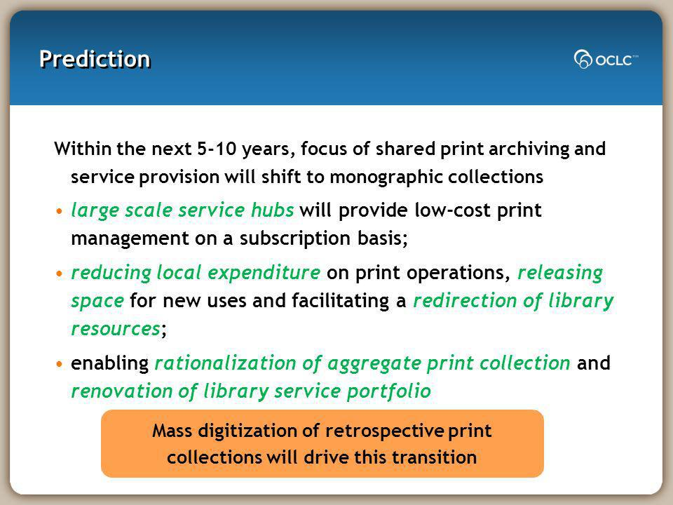 Prediction Within the next 5-10 years, focus of shared print archiving and service provision will shift to monographic collections large scale service hubs will provide low-cost print management on a subscription basis; reducing local expenditure on print operations, releasing space for new uses and facilitating a redirection of library resources; enabling rationalization of aggregate print collection and renovation of library service portfolio Mass digitization of retrospective print collections will drive this transition