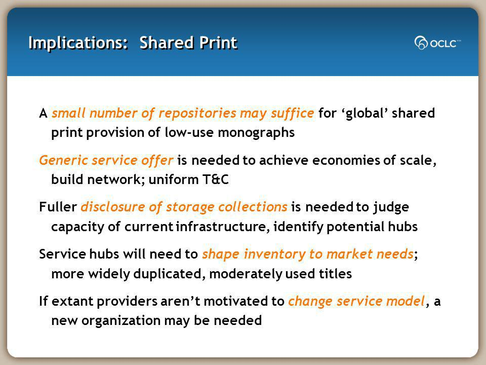 Implications: Shared Print A small number of repositories may suffice for global shared print provision of low-use monographs Generic service offer is needed to achieve economies of scale, build network; uniform T&C Fuller disclosure of storage collections is needed to judge capacity of current infrastructure, identify potential hubs Service hubs will need to shape inventory to market needs; more widely duplicated, moderately used titles If extant providers arent motivated to change service model, a new organization may be needed