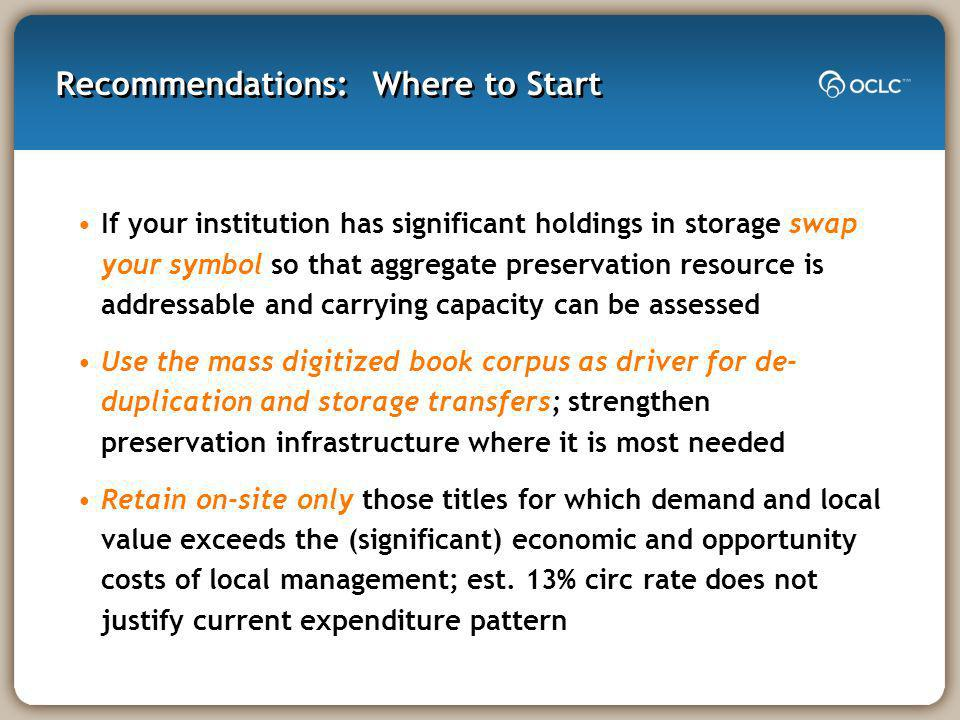 Recommendations: Where to Start If your institution has significant holdings in storage swap your symbol so that aggregate preservation resource is addressable and carrying capacity can be assessed Use the mass digitized book corpus as driver for de- duplication and storage transfers; strengthen preservation infrastructure where it is most needed Retain on-site only those titles for which demand and local value exceeds the (significant) economic and opportunity costs of local management; est.