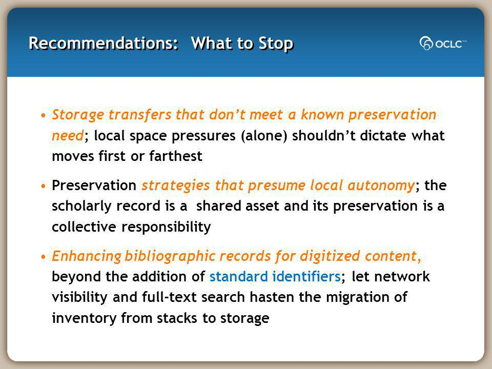 Recommendations: What to Stop Storage transfers that dont meet a known preservation need; local space pressures (alone) shouldnt dictate what moves first or farthest Preservation strategies that presume local autonomy; the scholarly record is a shared asset and its preservation is a collective responsibility Enhancing bibliographic records for digitized content, beyond the addition of standard identifiers; let network visibility and full-text search hasten the migration of inventory from stacks to storage