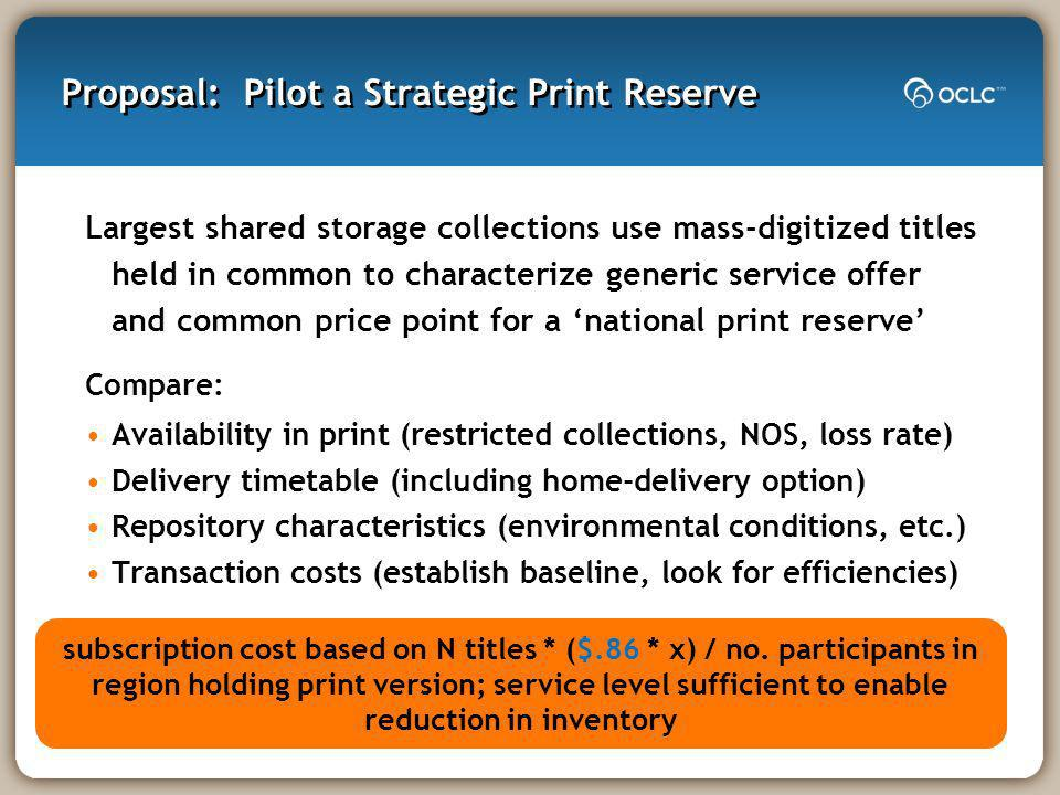 Proposal: Pilot a Strategic Print Reserve Largest shared storage collections use mass-digitized titles held in common to characterize generic service offer and common price point for a national print reserve Compare: Availability in print (restricted collections, NOS, loss rate) Delivery timetable (including home-delivery option) Repository characteristics (environmental conditions, etc.) Transaction costs (establish baseline, look for efficiencies) subscription cost based on N titles * ($.86 * x) / no.