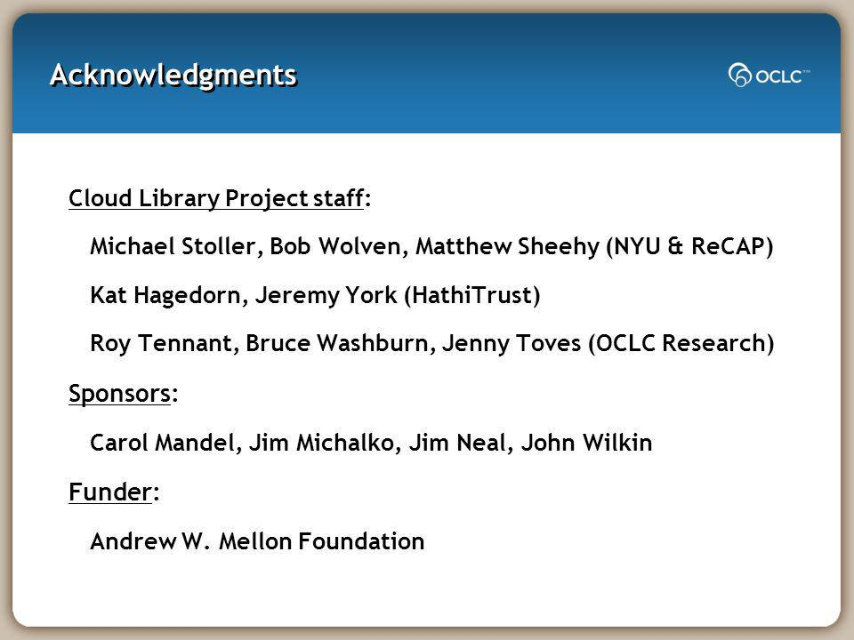 Acknowledgments Cloud Library Project staff: Michael Stoller, Bob Wolven, Matthew Sheehy (NYU & ReCAP) Kat Hagedorn, Jeremy York (HathiTrust) Roy Tennant, Bruce Washburn, Jenny Toves (OCLC Research) Sponsors: Carol Mandel, Jim Michalko, Jim Neal, John Wilkin Funder: Andrew W.