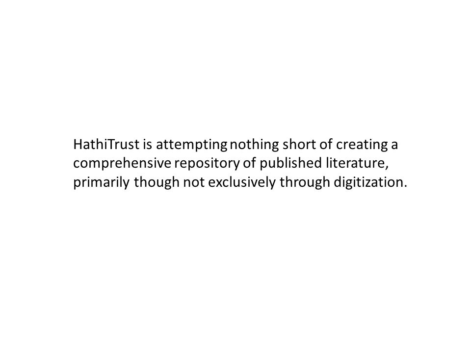 HathiTrust is attempting nothing short of creating a comprehensive repository of published literature, primarily though not exclusively through digitization.