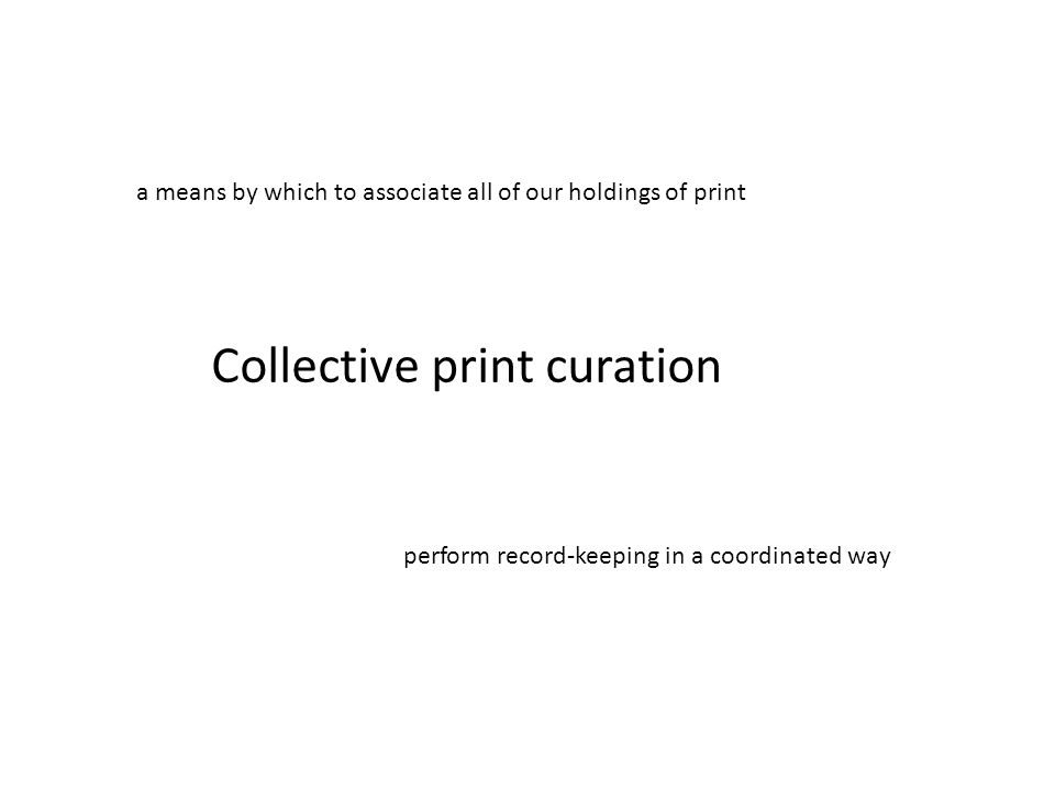 Collective print curation a means by which to associate all of our holdings of print perform record-keeping in a coordinated way