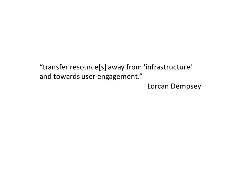 transfer resource[s] away from infrastructure and towards user engagement. Lorcan Dempsey