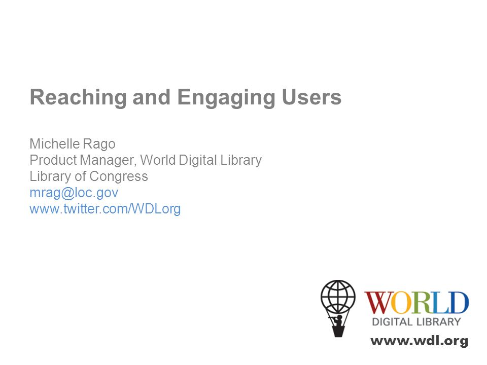 www.wdl.org Reaching and Engaging Users Michelle Rago Product Manager, World Digital Library Library of Congress mrag@loc.gov www.twitter.com/WDLorg