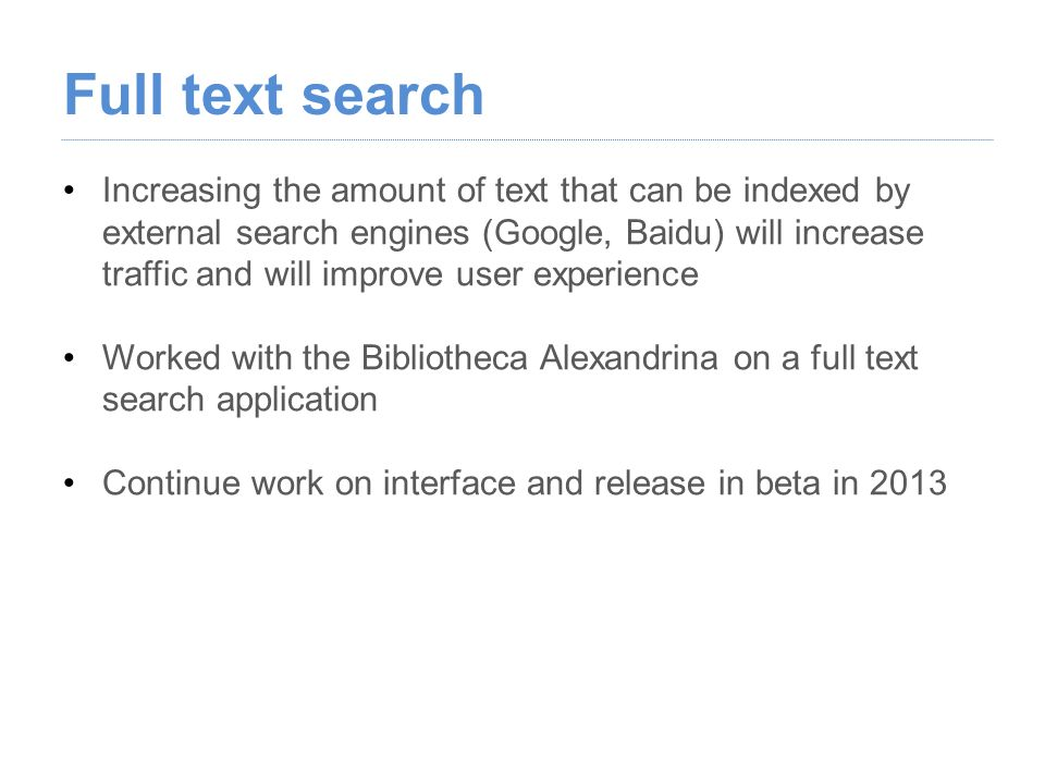 Increasing the amount of text that can be indexed by external search engines (Google, Baidu) will increase traffic and will improve user experience Worked with the Bibliotheca Alexandrina on a full text search application Continue work on interface and release in beta in 2013
