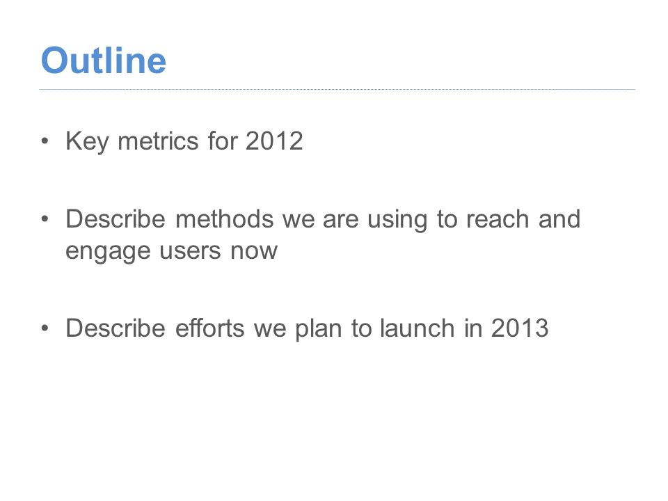 Outline Key metrics for 2012 Describe methods we are using to reach and engage users now Describe efforts we plan to launch in 2013