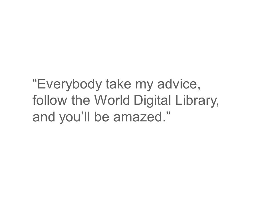 Everybody take my advice, follow the World Digital Library, and youll be amazed.