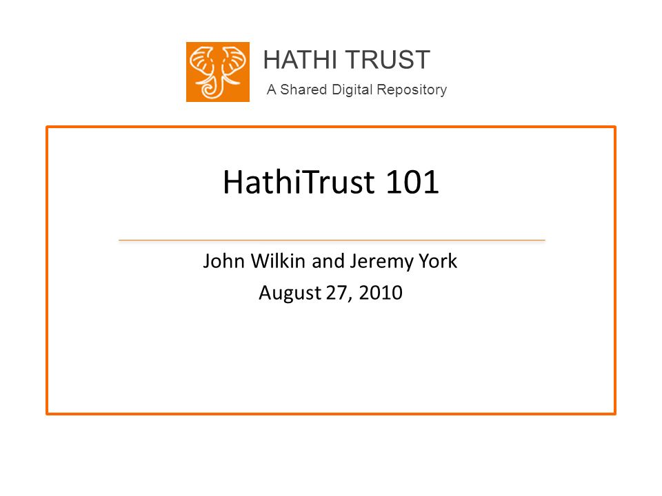 HATHI TRUST A Shared Digital Repository HathiTrust 101 John Wilkin and Jeremy York August 27, 2010