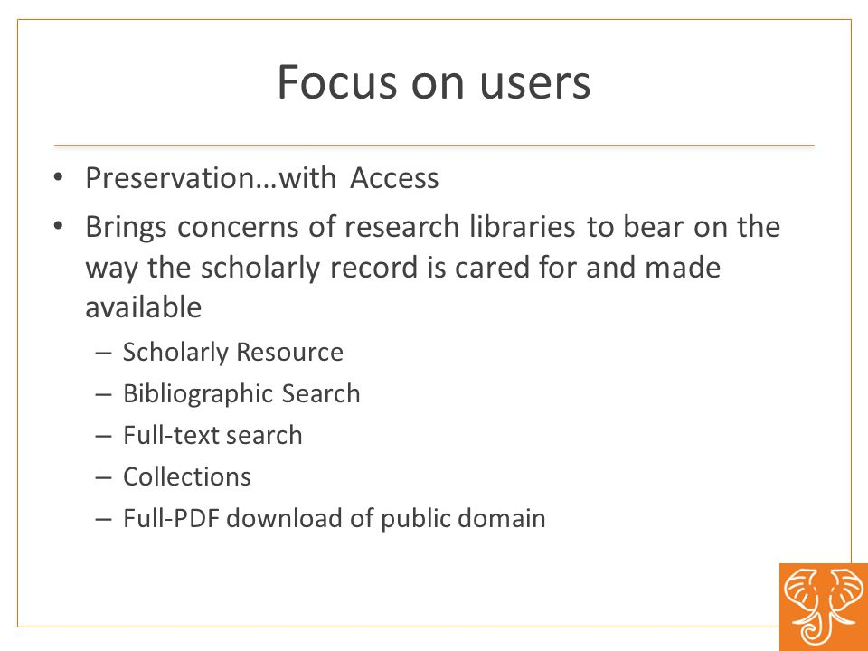 Focus on users Preservation…with Access Brings concerns of research libraries to bear on the way the scholarly record is cared for and made available – Scholarly Resource – Bibliographic Search – Full-text search – Collections – Full-PDF download of public domain