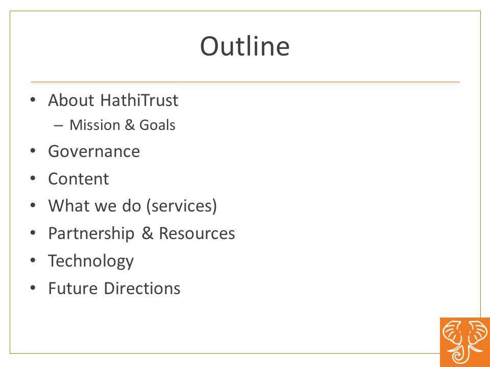 Outline About HathiTrust – Mission & Goals Governance Content What we do (services) Partnership & Resources Technology Future Directions