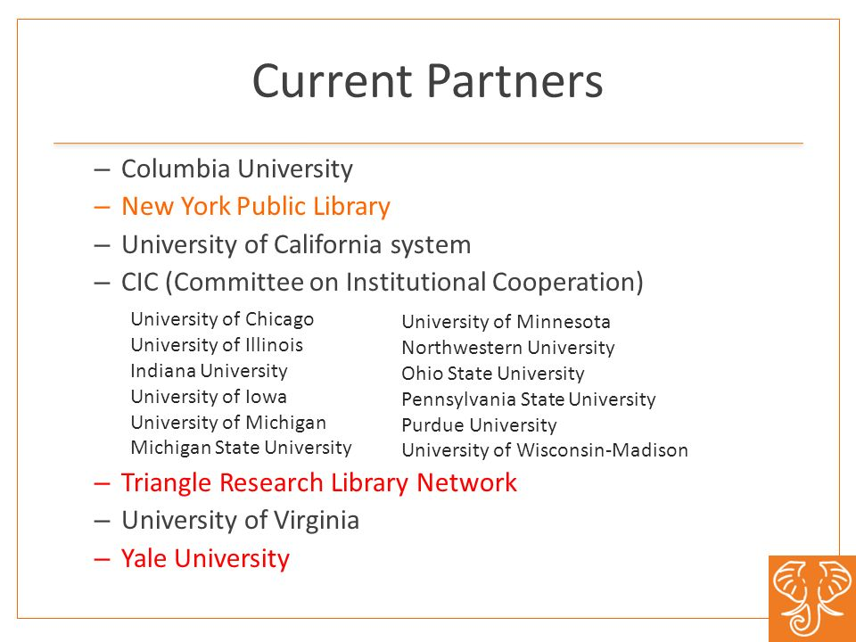 Current Partners – Columbia University – New York Public Library – University of California system – CIC (Committee on Institutional Cooperation) – Triangle Research Library Network – University of Virginia – Yale University University of Chicago University of Illinois Indiana University University of Iowa University of Michigan Michigan State University University of Minnesota Northwestern University Ohio State University Pennsylvania State University Purdue University University of Wisconsin-Madison