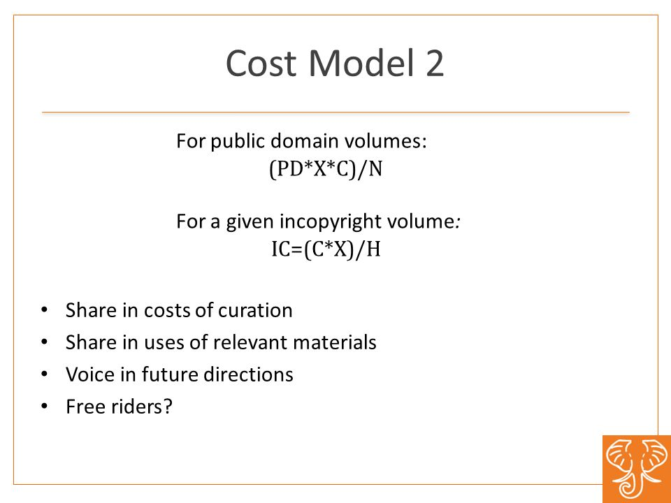 For public domain volumes: (PD*X*C)/N For a given in­copyright volume: IC=(C*X)/H Share in costs of curation Share in uses of relevant materials Voice in future directions Free riders.