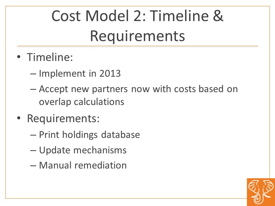 Cost Model 2: Timeline & Requirements Timeline: – Implement in 2013 – Accept new partners now with costs based on overlap calculations Requirements: – Print holdings database – Update mechanisms – Manual remediation