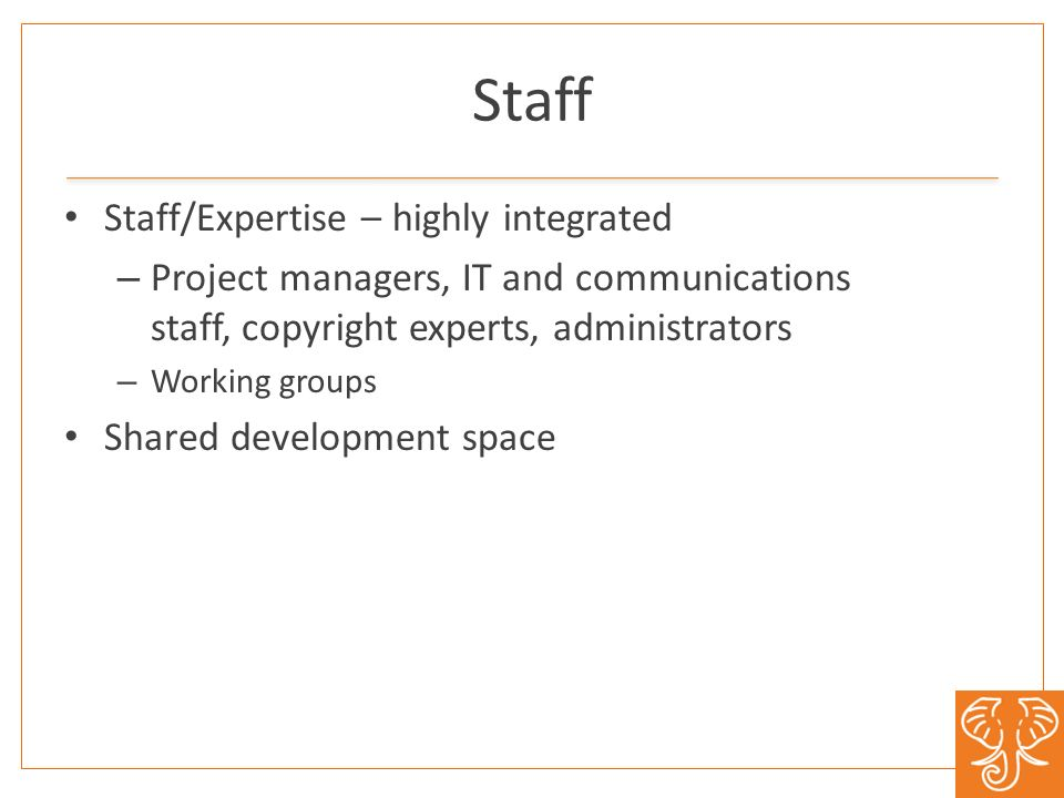 Staff Staff/Expertise – highly integrated – Project managers, IT and communications staff, copyright experts, administrators – Working groups Shared development space