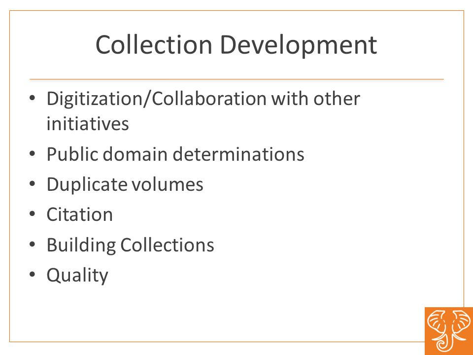 Collection Development Digitization/Collaboration with other initiatives Public domain determinations Duplicate volumes Citation Building Collections Quality