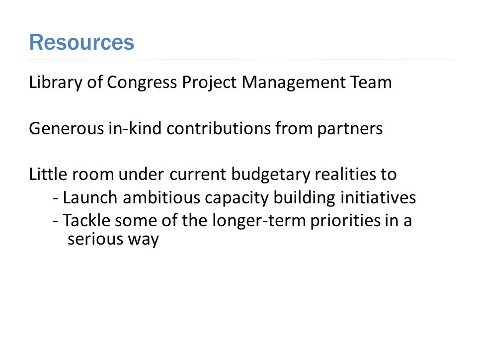 Library of Congress Project Management Team Generous in-kind contributions from partners Little room under current budgetary realities to - Launch ambitious capacity building initiatives - Tackle some of the longer-term priorities in a serious way Resources
