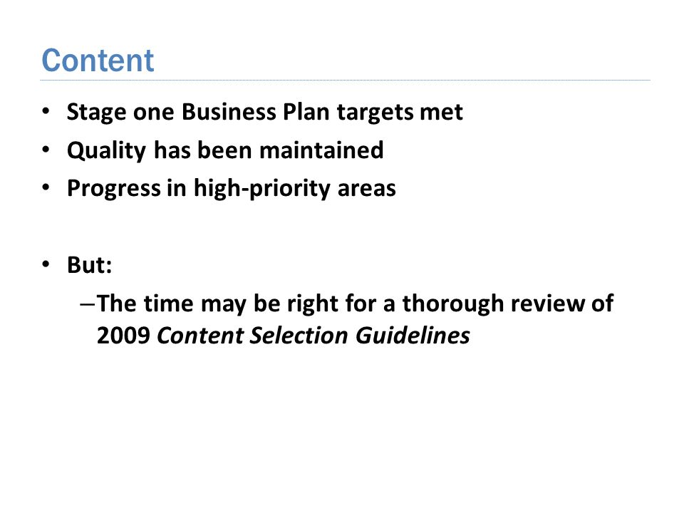 Stage one Business Plan targets met Quality has been maintained Progress in high-priority areas But: – The time may be right for a thorough review of 2009 Content Selection Guidelines Content