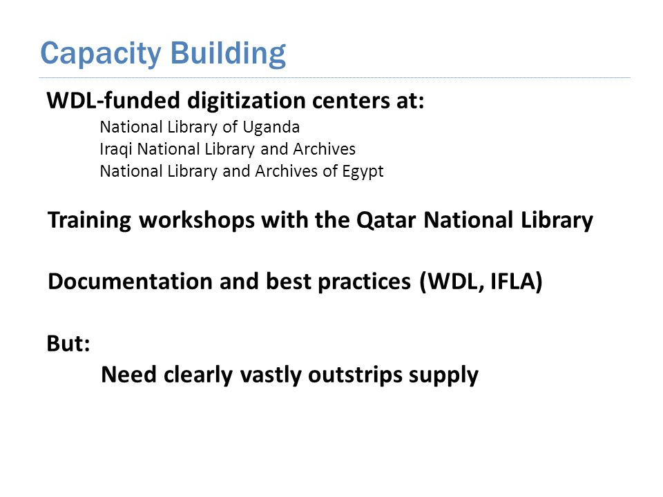 WDL-funded digitization centers at: National Library of Uganda Iraqi National Library and Archives National Library and Archives of Egypt Training workshops with the Qatar National Library Documentation and best practices (WDL, IFLA) But: Need clearly vastly outstrips supply Capacity Building