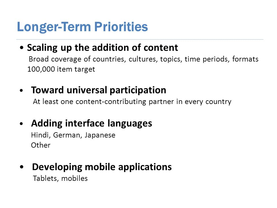 Longer-Term Priorities Scaling up the addition of content Broad coverage of countries, cultures, topics, time periods, formats 100,000 item target Toward universal participation At least one content-contributing partner in every country Adding interface languages Hindi, German, Japanese Other Developing mobile applications Tablets, mobiles