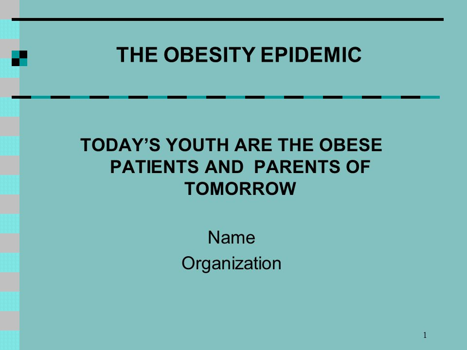 1 THE OBESITY EPIDEMIC TODAYS YOUTH ARE THE OBESE PATIENTS AND PARENTS OF TOMORROW Name Organization