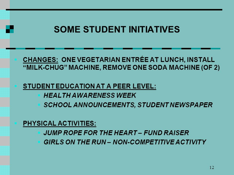 12 SOME STUDENT INITIATIVES CHANGES: ONE VEGETARIAN ENTRÉE AT LUNCH, INSTALL MILK-CHUG MACHINE, REMOVE ONE SODA MACHINE (OF 2) STUDENT EDUCATION AT A PEER LEVEL: HEALTH AWARENESS WEEK SCHOOL ANNOUNCEMENTS, STUDENT NEWSPAPER PHYSICAL ACTIVITIES: JUMP ROPE FOR THE HEART – FUND RAISER GIRLS ON THE RUN – NON-COMPETITIVE ACTIVITY