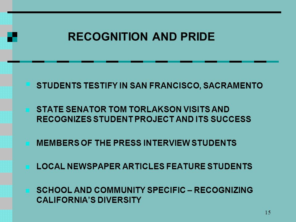 15 RECOGNITION AND PRIDE STUDENTS TESTIFY IN SAN FRANCISCO, SACRAMENTO STATE SENATOR TOM TORLAKSON VISITS AND RECOGNIZES STUDENT PROJECT AND ITS SUCCESS MEMBERS OF THE PRESS INTERVIEW STUDENTS LOCAL NEWSPAPER ARTICLES FEATURE STUDENTS SCHOOL AND COMMUNITY SPECIFIC – RECOGNIZING CALIFORNIAS DIVERSITY