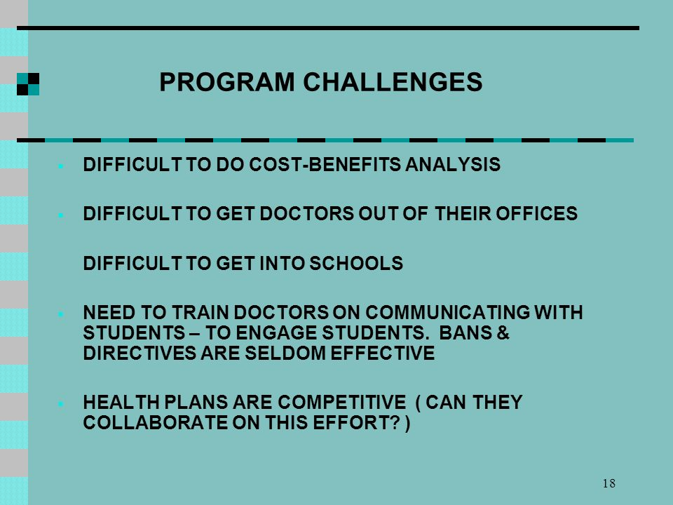 18 PROGRAM CHALLENGES DIFFICULT TO DO COST-BENEFITS ANALYSIS DIFFICULT TO GET DOCTORS OUT OF THEIR OFFICES DIFFICULT TO GET INTO SCHOOLS NEED TO TRAIN DOCTORS ON COMMUNICATING WITH STUDENTS – TO ENGAGE STUDENTS.