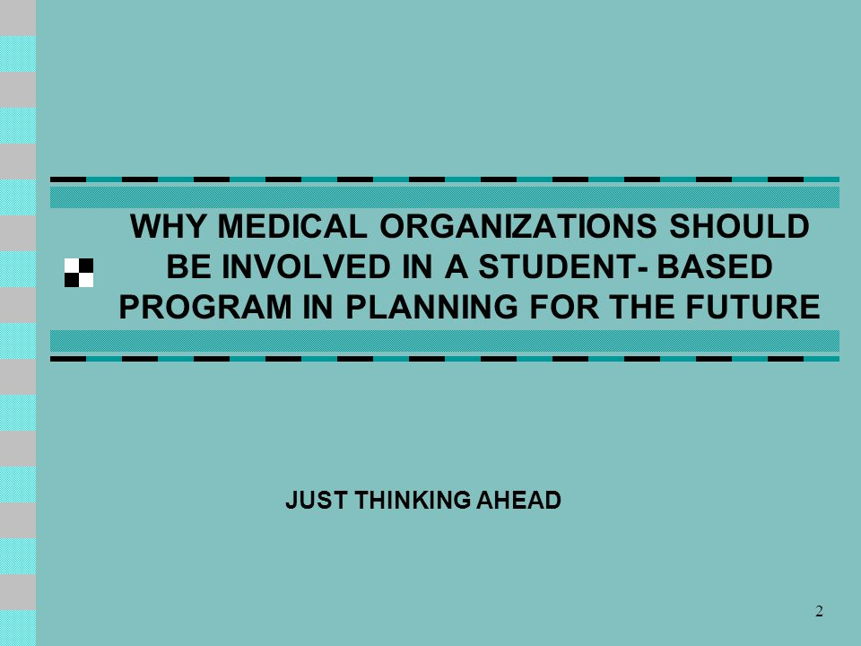 2 WHY MEDICAL ORGANIZATIONS SHOULD BE INVOLVED IN A STUDENT- BASED PROGRAM IN PLANNING FOR THE FUTURE JUST THINKING AHEAD