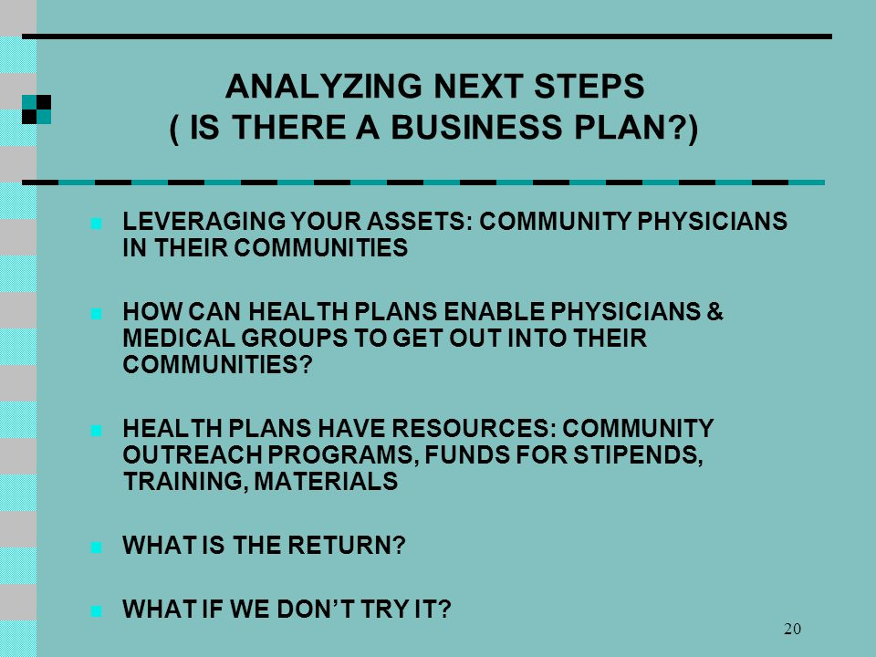 20 ANALYZING NEXT STEPS ( IS THERE A BUSINESS PLAN ) LEVERAGING YOUR ASSETS: COMMUNITY PHYSICIANS IN THEIR COMMUNITIES HOW CAN HEALTH PLANS ENABLE PHYSICIANS & MEDICAL GROUPS TO GET OUT INTO THEIR COMMUNITIES.
