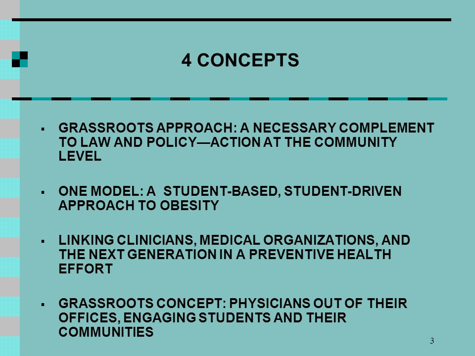 3 4 CONCEPTS GRASSROOTS APPROACH: A NECESSARY COMPLEMENT TO LAW AND POLICYACTION AT THE COMMUNITY LEVEL ONE MODEL: A STUDENT-BASED, STUDENT-DRIVEN APPROACH TO OBESITY LINKING CLINICIANS, MEDICAL ORGANIZATIONS, AND THE NEXT GENERATION IN A PREVENTIVE HEALTH EFFORT GRASSROOTS CONCEPT: PHYSICIANS OUT OF THEIR OFFICES, ENGAGING STUDENTS AND THEIR COMMUNITIES