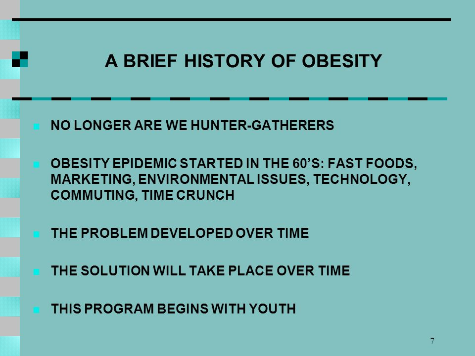 7 A BRIEF HISTORY OF OBESITY NO LONGER ARE WE HUNTER-GATHERERS OBESITY EPIDEMIC STARTED IN THE 60S: FAST FOODS, MARKETING, ENVIRONMENTAL ISSUES, TECHNOLOGY, COMMUTING, TIME CRUNCH THE PROBLEM DEVELOPED OVER TIME THE SOLUTION WILL TAKE PLACE OVER TIME THIS PROGRAM BEGINS WITH YOUTH