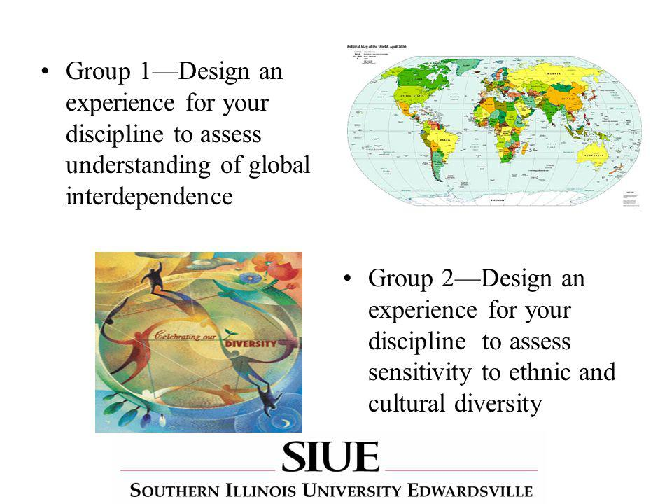 Group 1Design an experience for your discipline to assess understanding of global interdependence Group 2Design an experience for your discipline to assess sensitivity to ethnic and cultural diversity