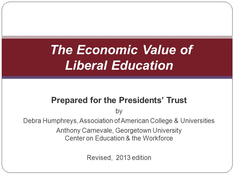 Prepared for the Presidents Trust by Debra Humphreys, Association of American College & Universities Anthony Carnevale, Georgetown University Center on Education & the Workforce Revised, 2013 edition The Economic Value of Liberal Education