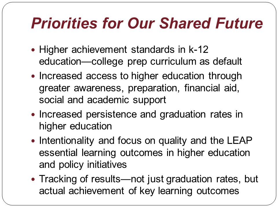Priorities for Our Shared Future Higher achievement standards in k-12 educationcollege prep curriculum as default Increased access to higher education through greater awareness, preparation, financial aid, social and academic support Increased persistence and graduation rates in higher education Intentionality and focus on quality and the LEAP essential learning outcomes in higher education and policy initiatives Tracking of resultsnot just graduation rates, but actual achievement of key learning outcomes