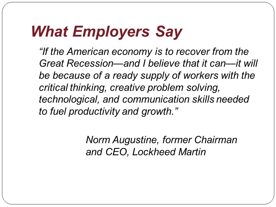 What Employers Say If the American economy is to recover from the Great Recessionand I believe that it canit will be because of a ready supply of workers with the critical thinking, creative problem solving, technological, and communication skills needed to fuel productivity and growth.