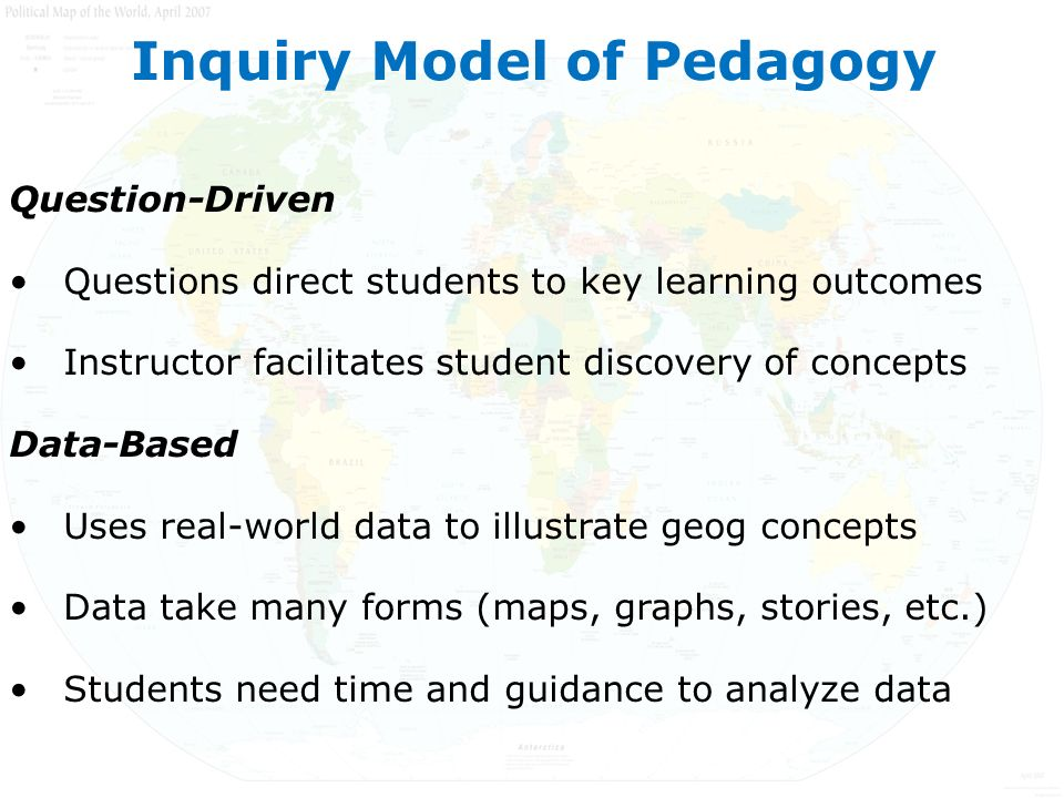 Question-Driven Questions direct students to key learning outcomes Instructor facilitates student discovery of concepts Data-Based Uses real-world data to illustrate geog concepts Data take many forms (maps, graphs, stories, etc.) Students need time and guidance to analyze data Inquiry Model of Pedagogy