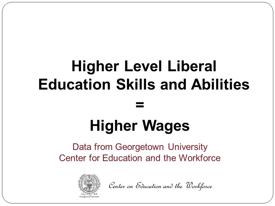 Higher Level Liberal Education Skills and Abilities = Higher Wages Data from Georgetown University Center for Education and the Workforce Center on Education and the Workforce