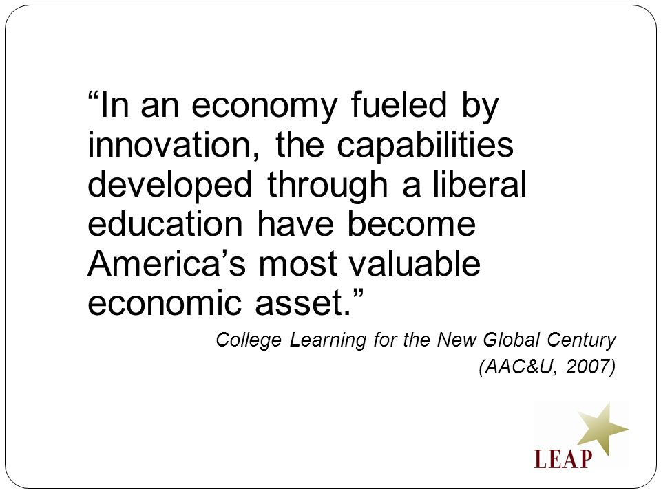 In an economy fueled by innovation, the capabilities developed through a liberal education have become Americas most valuable economic asset.
