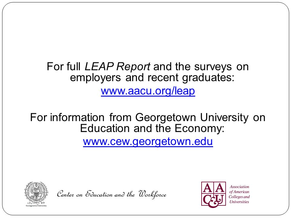 For full LEAP Report and the surveys on employers and recent graduates: www.aacu.org/leap For information from Georgetown University on Education and the Economy: www.cew.georgetown.edu Center on Education and the Workforce