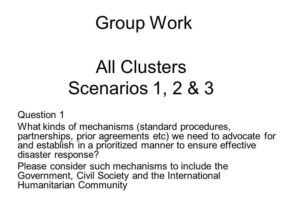 Group Work Question 1 What kinds of mechanisms (standard procedures, partnerships, prior agreements etc) we need to advocate for and establish in a prioritized manner to ensure effective disaster response.