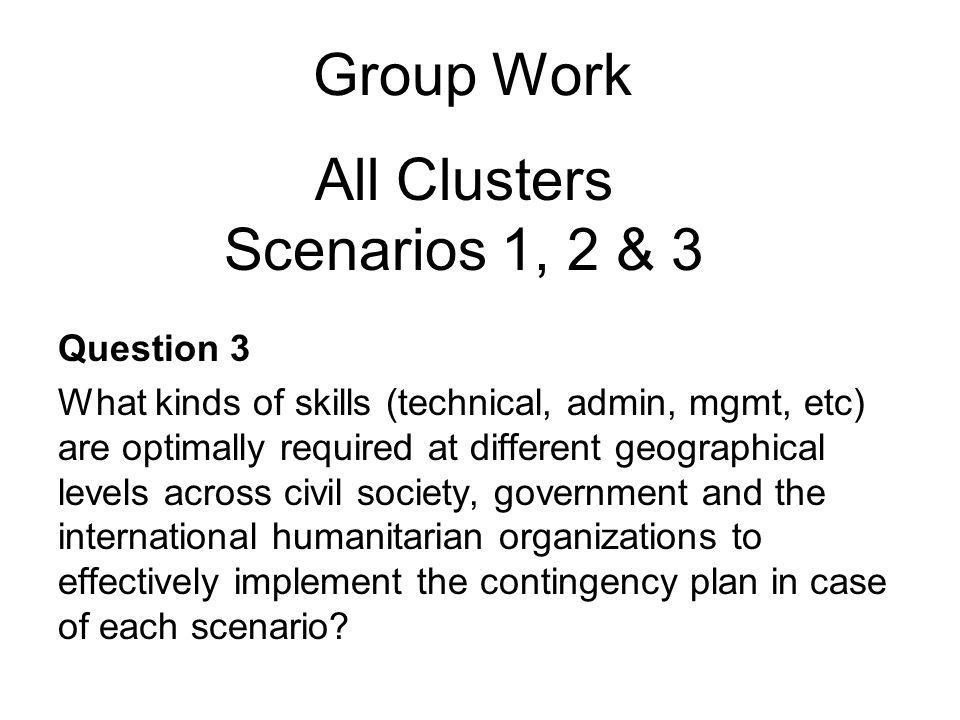 Group Work Question 3 What kinds of skills (technical, admin, mgmt, etc) are optimally required at different geographical levels across civil society, government and the international humanitarian organizations to effectively implement the contingency plan in case of each scenario.