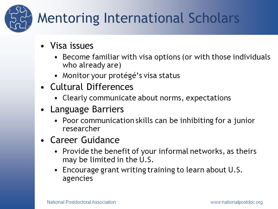 National Postdoctoral Association www.nationalpostdoc.org Mentoring International Scholars Visa issues Become familiar with visa options (or with those individuals who already are) Monitor your protégés visa status Cultural Differences Clearly communicate about norms, expectations Language Barriers Poor communication skills can be inhibiting for a junior researcher Career Guidance Provide the benefit of your informal networks, as theirs may be limited in the U.S.