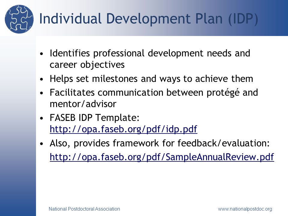 National Postdoctoral Association www.nationalpostdoc.org Individual Development Plan (IDP) Identifies professional development needs and career objectives Helps set milestones and ways to achieve them Facilitates communication between protégé and mentor/advisor FASEB IDP Template: http://opa.faseb.org/pdf/idp.pdf http://opa.faseb.org/pdf/idp.pdf Also, provides framework for feedback/evaluation: http://opa.faseb.org/pdf/SampleAnnualReview.pdf