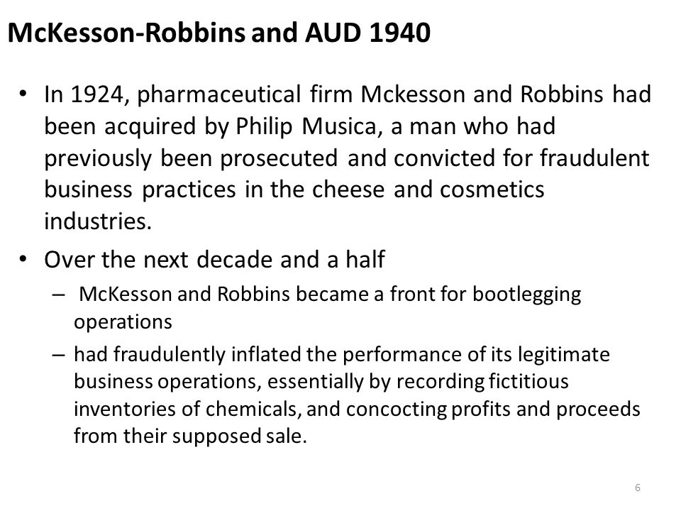McKesson-Robbins and AUD 1940 In 1924, pharmaceutical firm Mckesson and Robbins had been acquired by Philip Musica, a man who had previously been prosecuted and convicted for fraudulent business practices in the cheese and cosmetics industries.