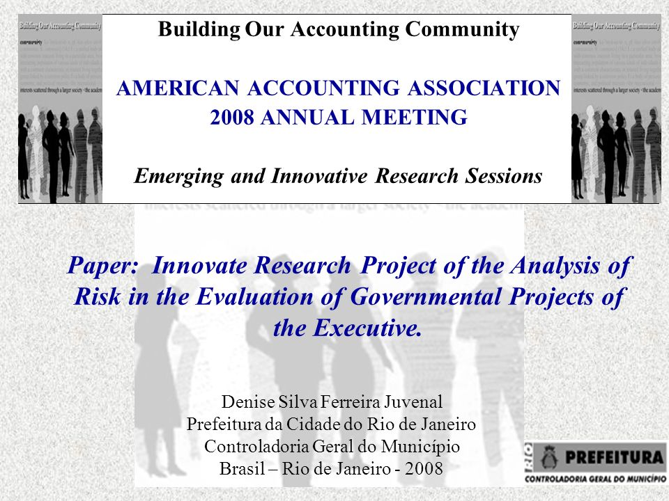 Building Our Accounting Community AMERICAN ACCOUNTING ASSOCIATION 2008 ANNUAL MEETING Emerging and Innovative Research Sessions Denise Silva Ferreira Juvenal Prefeitura da Cidade do Rio de Janeiro Controladoria Geral do Município Brasil – Rio de Janeiro - 2008 Paper: Innovate Research Project of the Analysis of Risk in the Evaluation of Governmental Projects of the Executive.