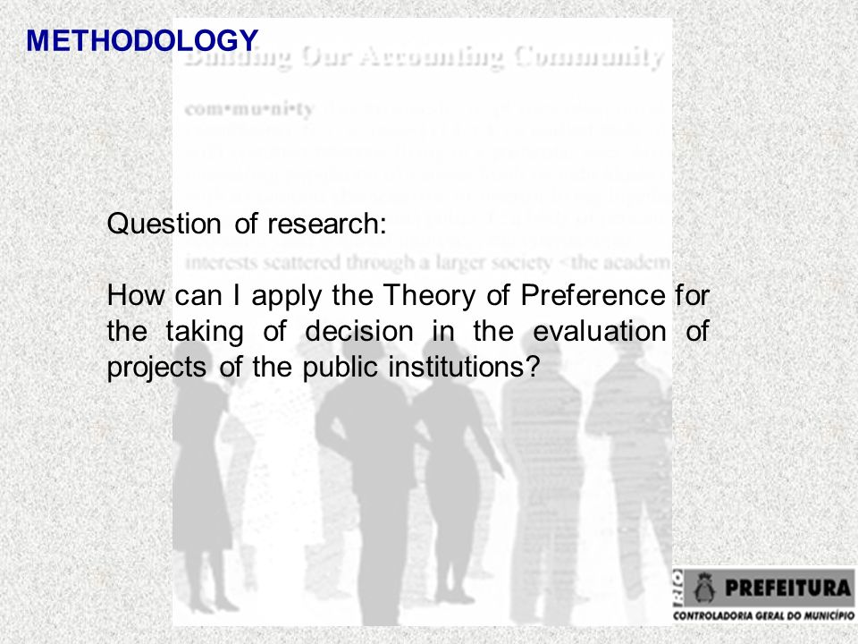 METHODOLOGY Question of research: How can I apply the Theory of Preference for the taking of decision in the evaluation of projects of the public institutions