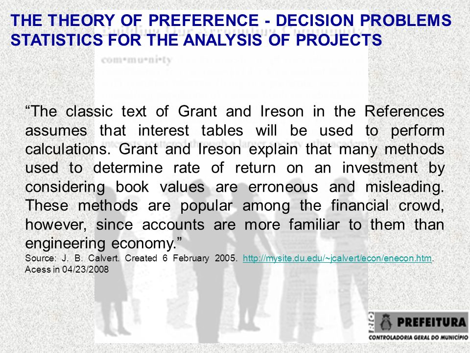 THE THEORY OF PREFERENCE - DECISION PROBLEMS STATISTICS FOR THE ANALYSIS OF PROJECTS The classic text of Grant and Ireson in the References assumes that interest tables will be used to perform calculations.
