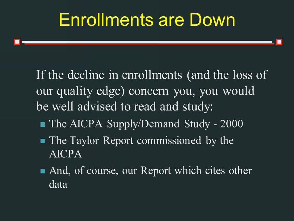 Enrollments are Down If the decline in enrollments (and the loss of our quality edge) concern you, you would be well advised to read and study: The AICPA Supply/Demand Study - 2000 The Taylor Report commissioned by the AICPA And, of course, our Report which cites other data